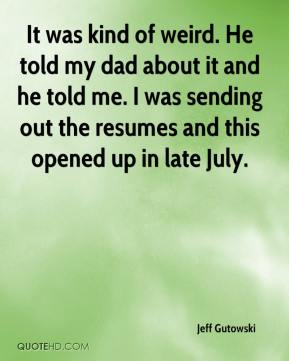 Jeff Gutowski  - It was kind of weird. He told my dad about it and he told me. I was sending out the resumes and this opened up in late July.