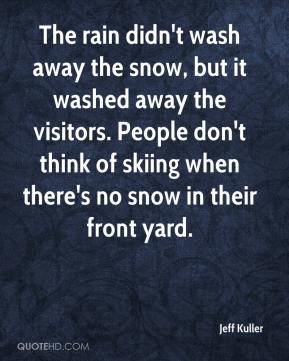 Jeff Kuller  - The rain didn't wash away the snow, but it washed away the visitors. People don't think of skiing when there's no snow in their front yard.