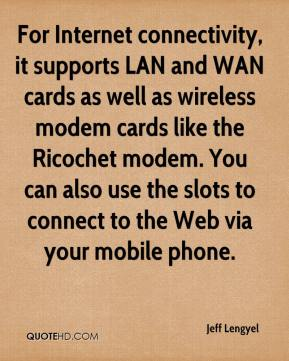 Jeff Lengyel  - For Internet connectivity, it supports LAN and WAN cards as well as wireless modem cards like the Ricochet modem. You can also use the slots to connect to the Web via your mobile phone.