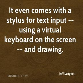 Jeff Lengyel  - It even comes with a stylus for text input -- using a virtual keyboard on the screen -- and drawing.