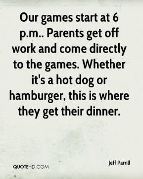 Jeff Parrill  - Our games start at 6 p.m.. Parents get off work and come directly to the games. Whether it's a hot dog or hamburger, this is where they get their dinner.