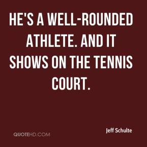 Jeff Schulte  - He's a well-rounded athlete. And it shows on the tennis court.