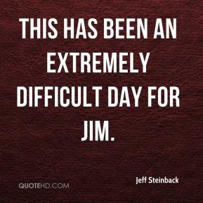 Jeff Steinback  - This has been an extremely difficult day for Jim.
