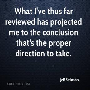 Jeff Steinback  - What I've thus far reviewed has projected me to the conclusion that's the proper direction to take.