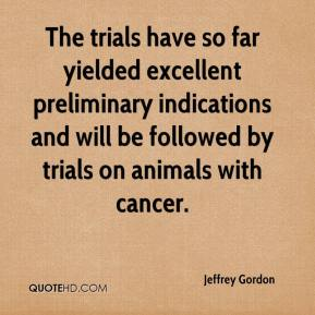 Jeffrey Gordon  - The trials have so far yielded excellent preliminary indications and will be followed by trials on animals with cancer.