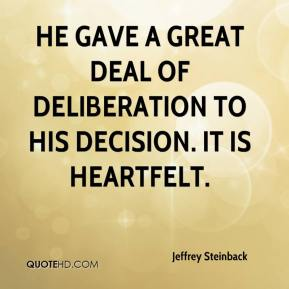 Jeffrey Steinback  - He gave a great deal of deliberation to his decision. It is heartfelt.