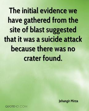 Jehangir Mirza  - The initial evidence we have gathered from the site of blast suggested that it was a suicide attack because there was no crater found.
