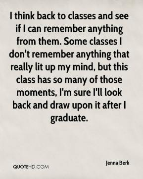 I think back to classes and see if I can remember anything from them. Some classes I don't remember anything that really lit up my mind, but this class has so many of those moments, I'm sure I'll look back and draw upon it after I graduate.