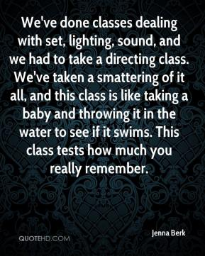 We've done classes dealing with set, lighting, sound, and we had to take a directing class. We've taken a smattering of it all, and this class is like taking a baby and throwing it in the water to see if it swims. This class tests how much you really remember.
