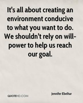 Jennifer Ebelhar  - It's all about creating an environment conducive to what you want to do. We shouldn't rely on will-power to help us reach our goal.