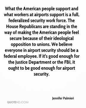 Jennifer Palmieri  - What the American people support and what workers at airports support is a full, federalized security work force. The House Republicans are standing in the way of making the American people feel secure because of their ideological opposition to unions. We believe everyone in airport security should be a federal employee. If it's good enough for the Justice Department or the FBI, it ought to be good enough for airport security.