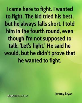 Jeremy Bryan  - I came here to fight. I wanted to fight. The kid tried his best, but he always falls short. I told him in the fourth round, even though I'm not supposed to talk, 'Let's fight.' He said he would, but he didn't prove that he wanted to fight.