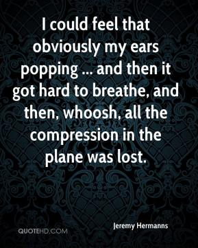 Jeremy Hermanns  - I could feel that obviously my ears popping ... and then it got hard to breathe, and then, whoosh, all the compression in the plane was lost.