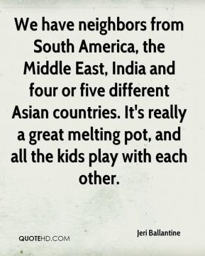 Jeri Ballantine  - We have neighbors from South America, the Middle East, India and four or five different Asian countries. It's really a great melting pot, and all the kids play with each other.