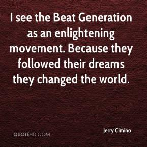 Jerry Cimino  - I see the Beat Generation as an enlightening movement. Because they followed their dreams they changed the world.