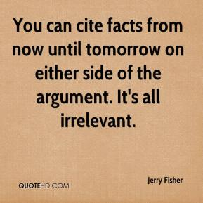 Jerry Fisher  - You can cite facts from now until tomorrow on either side of the argument. It's all irrelevant.
