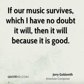 Jerry Goldsmith - If our music survives, which I have no doubt it will, then it will because it is good.