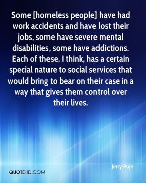 Jerry Poje  - Some [homeless people] have had work accidents and have lost their jobs, some have severe mental disabilities, some have addictions. Each of these, I think, has a certain special nature to social services that would bring to bear on their case in a way that gives them control over their lives.