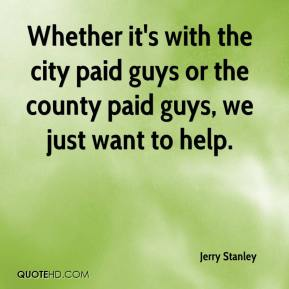 Jerry Stanley  - Whether it's with the city paid guys or the county paid guys, we just want to help.