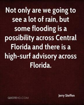 Jerry Steffen  - Not only are we going to see a lot of rain, but some flooding is a possibility across Central Florida and there is a high-surf advisory across Florida.