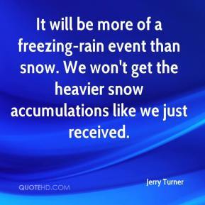 Jerry Turner  - It will be more of a freezing-rain event than snow. We won't get the heavier snow accumulations like we just received.