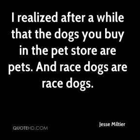 Jesse Miltier  - I realized after a while that the dogs you buy in the pet store are pets. And race dogs are race dogs.