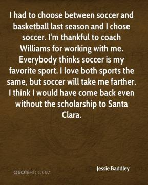 Jessie Baddley  - I had to choose between soccer and basketball last season and I chose soccer. I'm thankful to coach Williams for working with me. Everybody thinks soccer is my favorite sport. I love both sports the same, but soccer will take me farther. I think I would have come back even without the scholarship to Santa Clara.