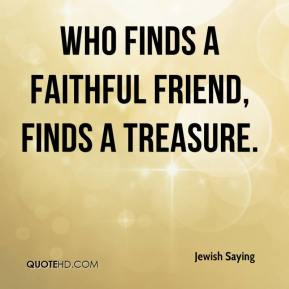 Jewish Saying  - Who finds a faithful friend, finds a treasure.