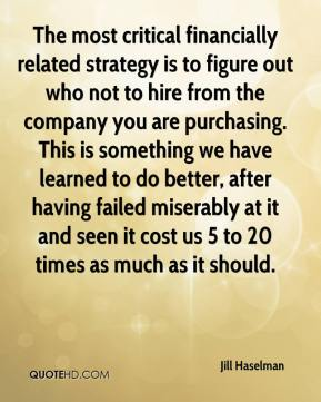Jill Haselman  - The most critical financially related strategy is to figure out who not to hire from the company you are purchasing. This is something we have learned to do better, after having failed miserably at it and seen it cost us 5 to 20 times as much as it should.