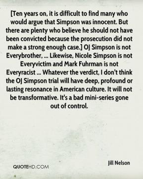 Jill Nelson  - [Ten years on, it is difficult to find many who would argue that Simpson was innocent. But there are plenty who believe he should not have been convicted because the prosecution did not make a strong enough case.] OJ Simpson is not Everybrother, ... Likewise, Nicole Simpson is not Everyvictim and Mark Fuhrman is not Everyracist ... Whatever the verdict, I don't think the OJ Simpson trial will have deep, profound or lasting resonance in American culture. It will not be transformative. It's a bad mini-series gone out of control.