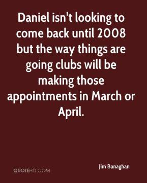 Jim Banaghan  - Daniel isn't looking to come back until 2008 but the way things are going clubs will be making those appointments in March or April.
