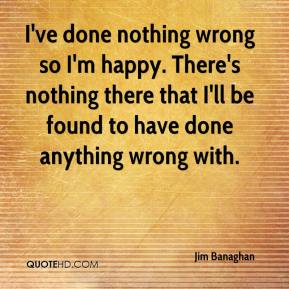 Jim Banaghan  - I've done nothing wrong so I'm happy. There's nothing there that I'll be found to have done anything wrong with.