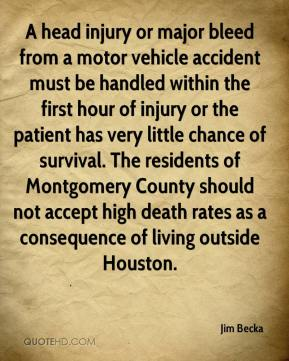 Jim Becka  - A head injury or major bleed from a motor vehicle accident must be handled within the first hour of injury or the patient has very little chance of survival. The residents of Montgomery County should not accept high death rates as a consequence of living outside Houston.