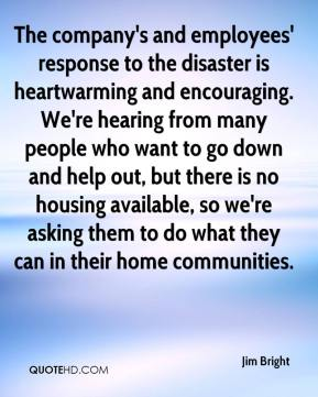 Jim Bright  - The company's and employees' response to the disaster is heartwarming and encouraging. We're hearing from many people who want to go down and help out, but there is no housing available, so we're asking them to do what they can in their home communities.
