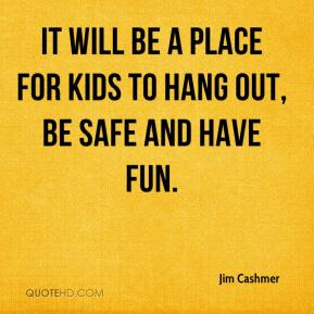Jim Cashmer  - It will be a place for kids to hang out, be safe and have fun.