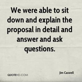 Jim Caswell  - We were able to sit down and explain the proposal in detail and answer and ask questions.