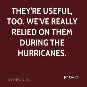 Jim Crouch  - They're useful, too. We've really relied on them during the hurricanes.