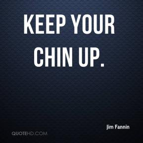 keep your chin up.