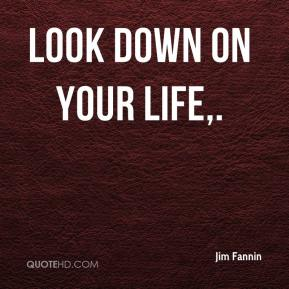 Look down on your life.