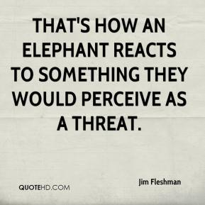 Jim Fleshman  - That's how an elephant reacts to something they would perceive as a threat.