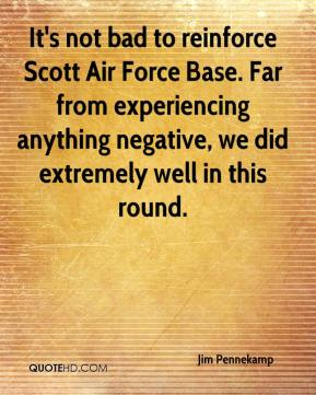 Jim Pennekamp  - It's not bad to reinforce Scott Air Force Base. Far from experiencing anything negative, we did extremely well in this round.