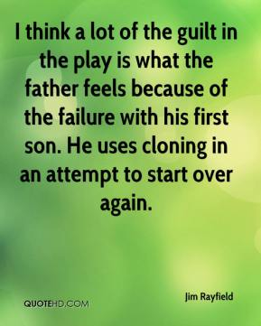 Jim Rayfield  - I think a lot of the guilt in the play is what the father feels because of the failure with his first son. He uses cloning in an attempt to start over again.