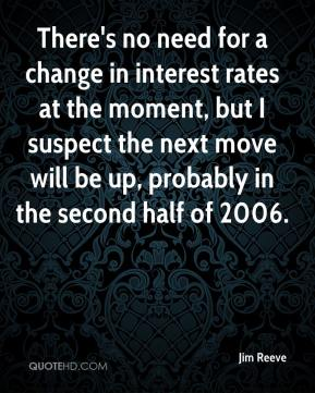 Jim Reeve  - There's no need for a change in interest rates at the moment, but I suspect the next move will be up, probably in the second half of 2006.