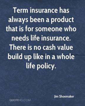 Jim Shoemaker  - Term insurance has always been a product that is for someone who needs life insurance. There is no cash value build up like in a whole life policy.