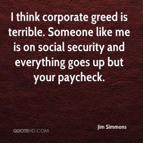 Jim Simmons  - I think corporate greed is terrible. Someone like me is on social security and everything goes up but your paycheck.