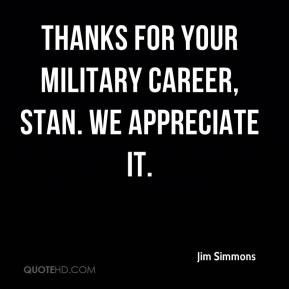 Jim Simmons  - Thanks for your military career, Stan. We appreciate it.