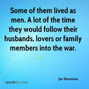 Some of them lived as men. A lot of the time they would follow their husbands, lovers or family members into the war.