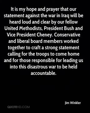 Jim Winkler  - It is my hope and prayer that our statement against the war in Iraq will be heard loud and clear by our fellow United Methodists, President Bush and Vice President Cheney. Conservative and liberal board members worked together to craft a strong statement calling for the troops to come home and for those responsible for leading us into this disastrous war to be held accountable.