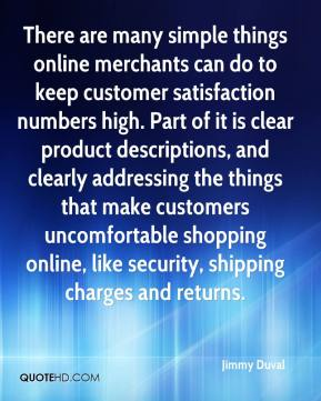 Jimmy Duval  - There are many simple things online merchants can do to keep customer satisfaction numbers high. Part of it is clear product descriptions, and clearly addressing the things that make customers uncomfortable shopping online, like security, shipping charges and returns.