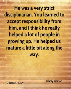 He was a very strict disciplinarian. You learned to accept responsibility from him, and I think he really helped a lot of people in growing up. He helped us mature a little bit along the way.